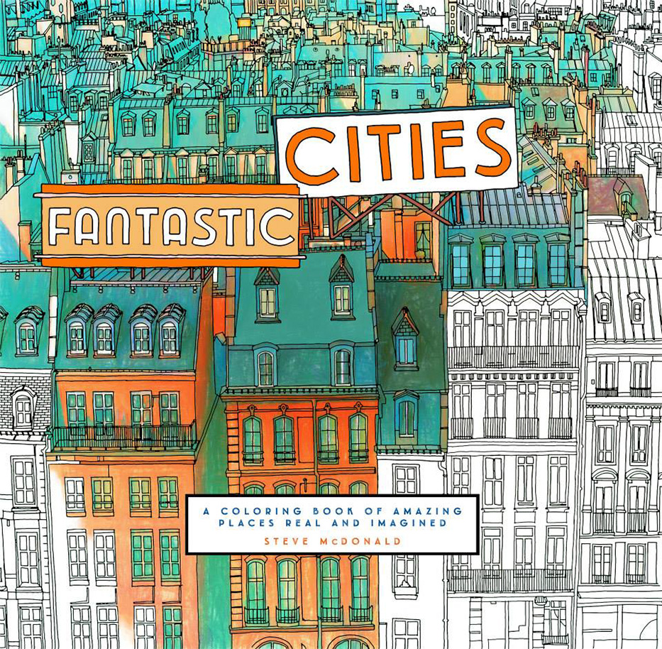 Fantastic Cities A Coloring Book Of Places Real And Imagined Canadian Artist Steve McDonald Takes Readers Drawers On Journey Through Some The